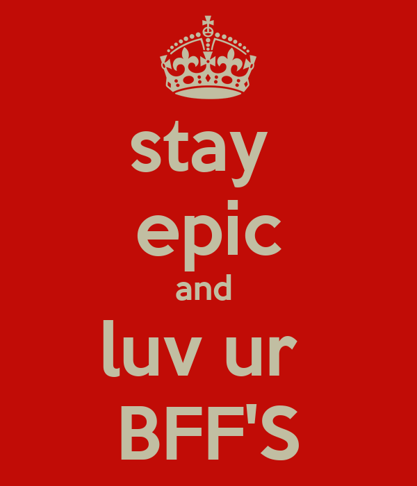 stay  epic and  luv ur  BFF'S