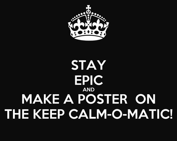 STAY EPIC AND MAKE A POSTER  ON THE KEEP CALM-O-MATIC!