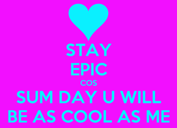 STAY EPIC COS SUM DAY U WILL BE AS COOL AS ME