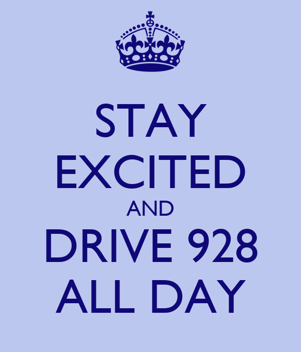 STAY EXCITED AND DRIVE 928 ALL DAY