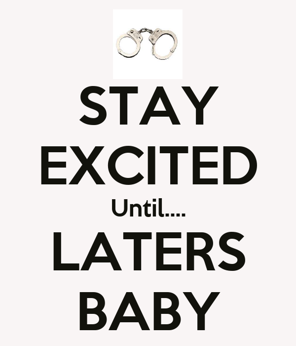 STAY EXCITED Until.... LATERS BABY