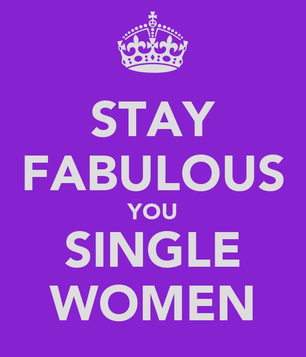 STAY FABULOUS YOU SINGLE WOMEN