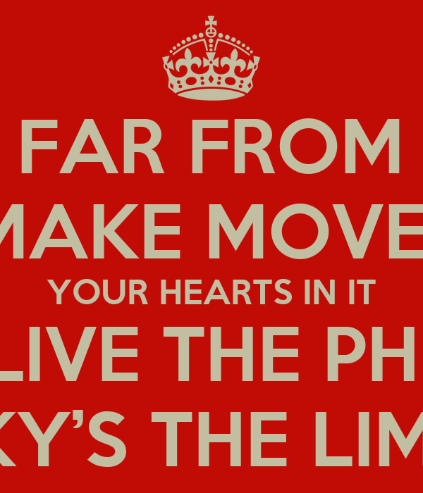 STAY FAR FROM TIMID  ONLY MAKE MOVES WHEN  YOUR HEARTS IN IT  AND LIVE THE PHRASE  SKY'S THE LIMIT