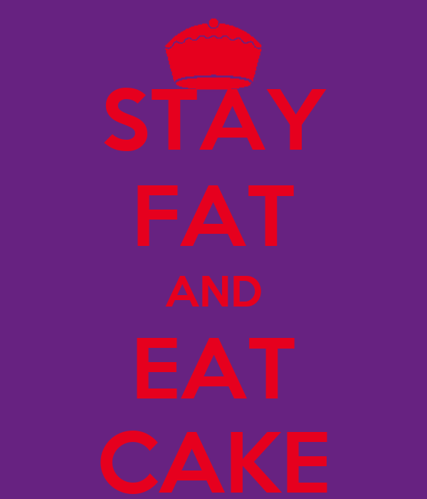 STAY FAT AND EAT CAKE