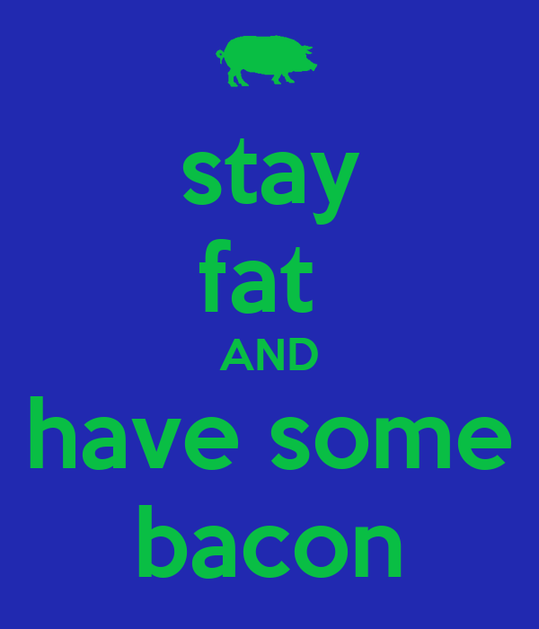 stay fat  AND have some bacon