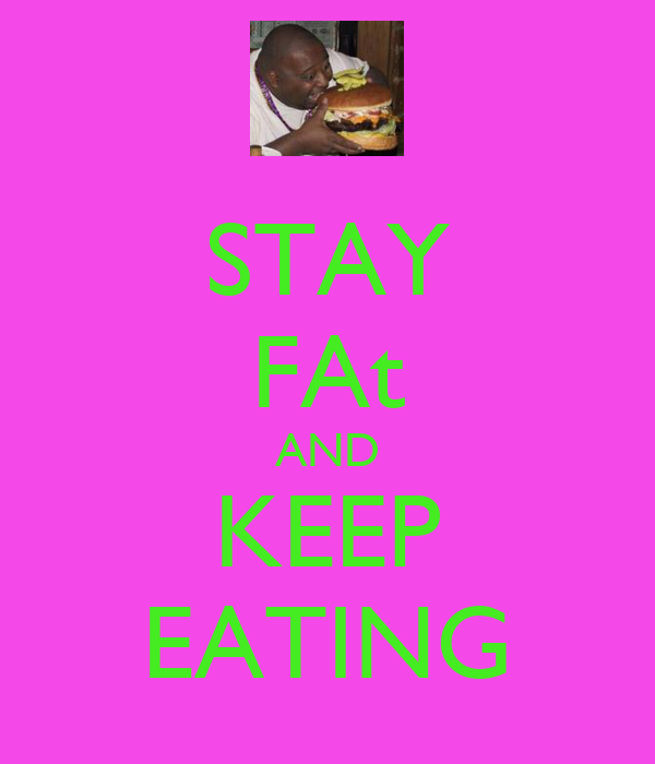 STAY FAt AND KEEP EATING