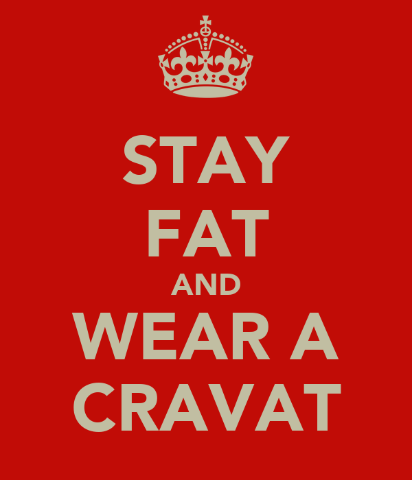 STAY FAT AND WEAR A CRAVAT