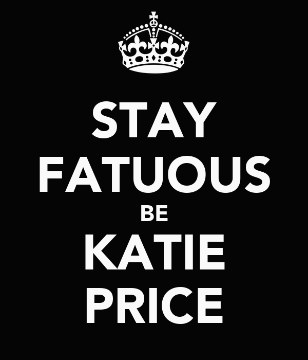 STAY FATUOUS BE KATIE PRICE
