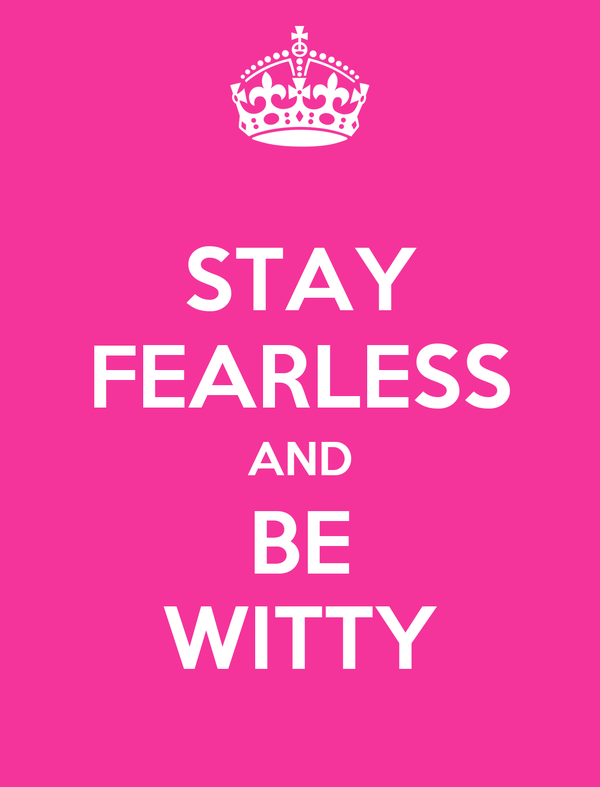 STAY FEARLESS AND BE WITTY