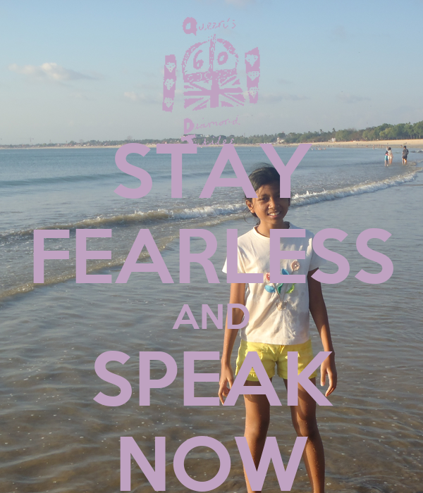 STAY FEARLESS AND SPEAK NOW