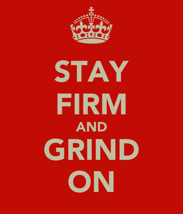 STAY FIRM AND GRIND ON