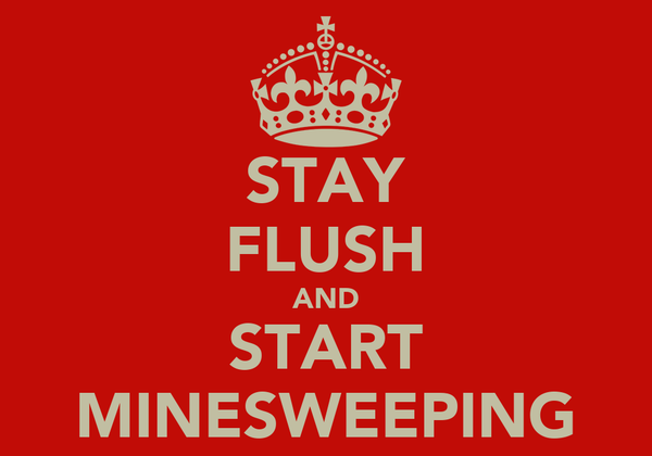 STAY FLUSH AND START MINESWEEPING