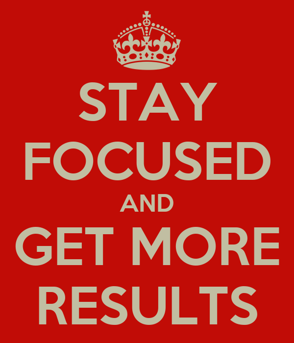 STAY FOCUSED AND GET MORE RESULTS