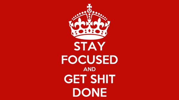 STAY FOCUSED AND GET SHIT DONE