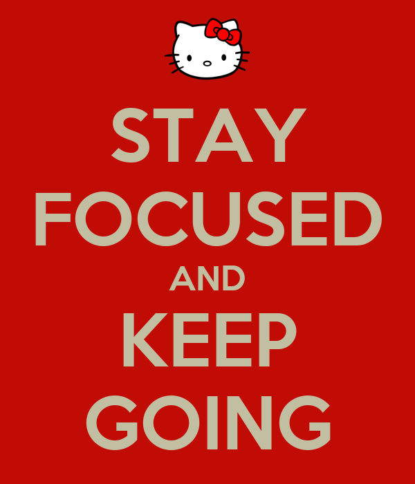 STAY FOCUSED AND KEEP GOING
