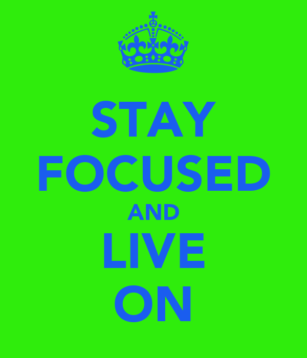 STAY FOCUSED AND LIVE ON
