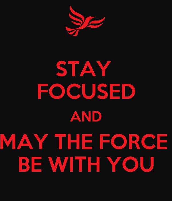 STAY  FOCUSED AND MAY THE FORCE  BE WITH YOU
