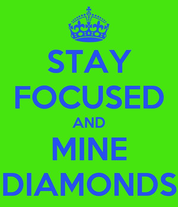 STAY FOCUSED AND MINE DIAMONDS