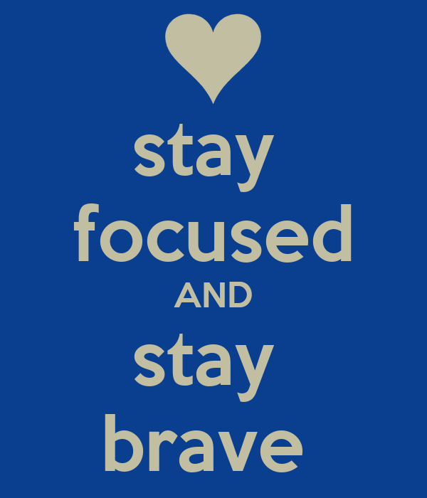 stay  focused AND stay  brave