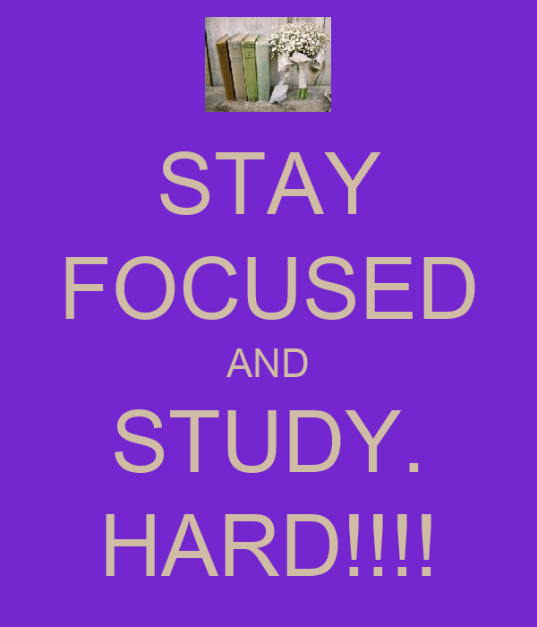 STAY FOCUSED AND STUDY. HARD!!!!