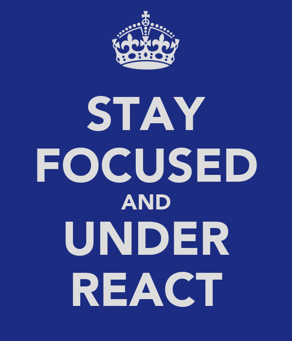 STAY FOCUSED AND UNDER REACT