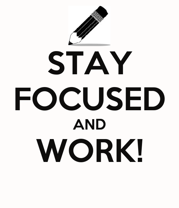 STAY FOCUSED AND WORK!