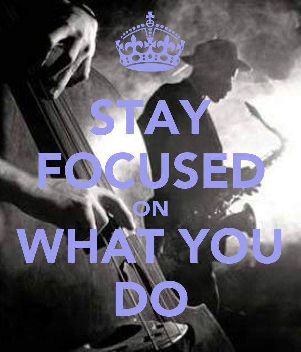 STAY FOCUSED ON WHAT YOU DO