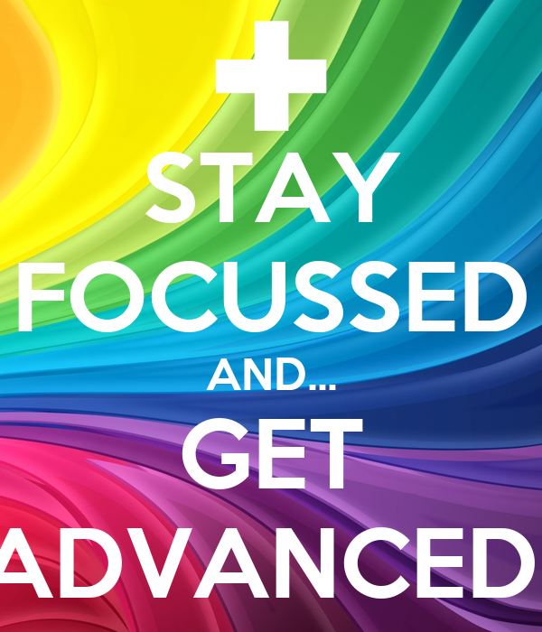 STAY FOCUSSED AND... GET ADVANCED