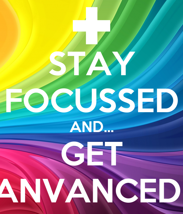 STAY FOCUSSED AND... GET ANVANCED