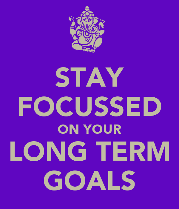 STAY FOCUSSED ON YOUR LONG TERM GOALS