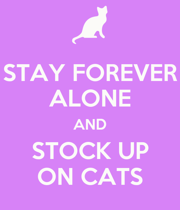 STAY FOREVER ALONE AND STOCK UP ON CATS
