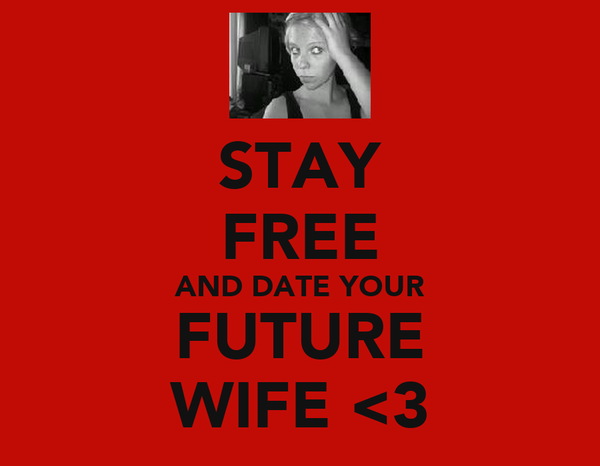 STAY FREE AND DATE YOUR FUTURE WIFE <3