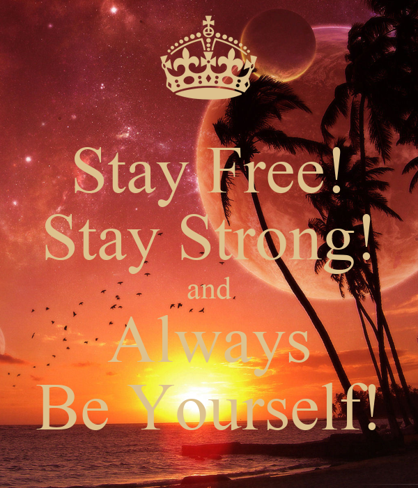 Stay Free! Stay Strong! and Always Be Yourself!