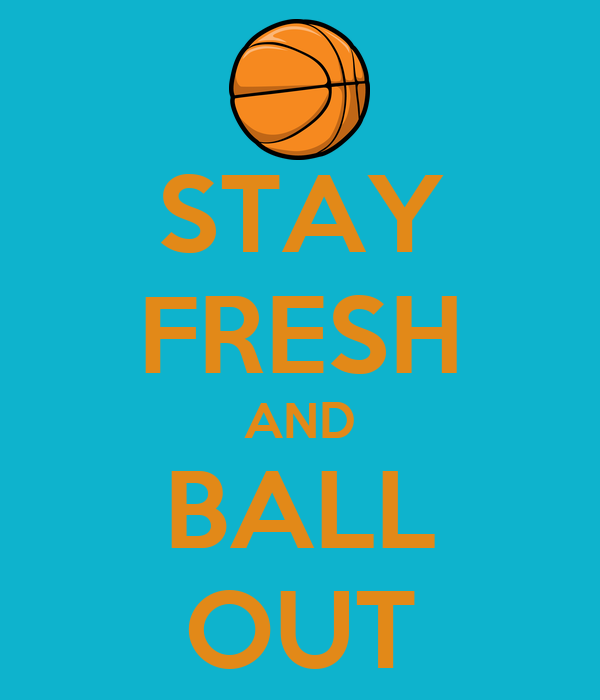 STAY FRESH AND BALL OUT