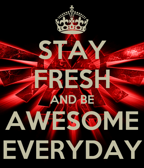 STAY FRESH AND BE AWESOME EVERYDAY