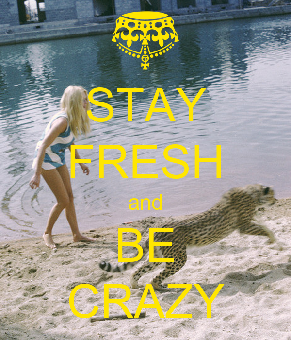 STAY FRESH and BE CRAZY