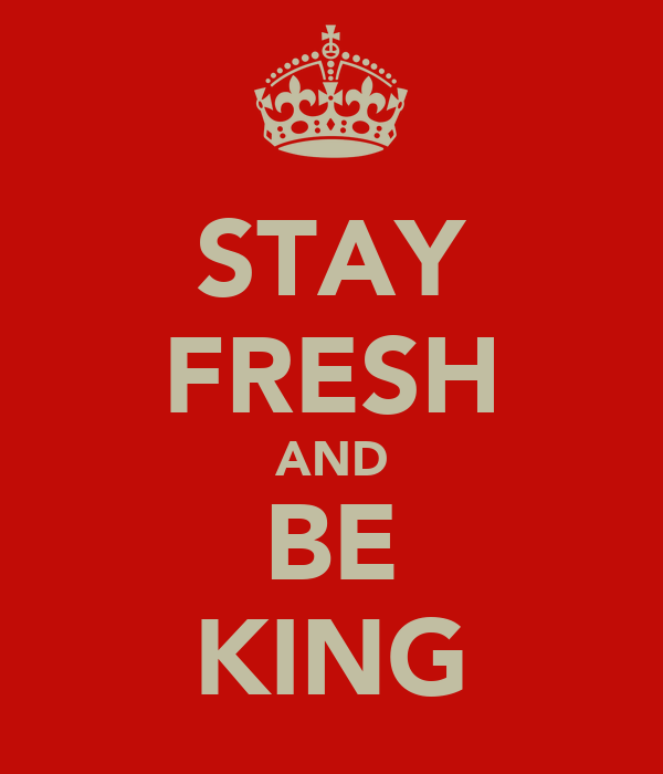 STAY FRESH AND BE KING