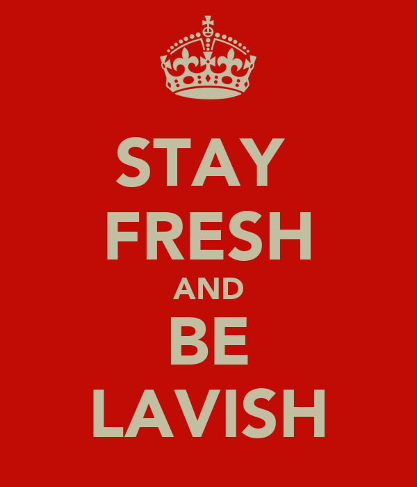 STAY  FRESH AND BE LAVISH