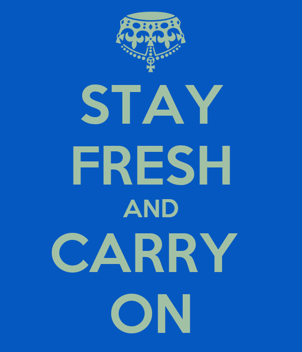STAY FRESH AND CARRY  ON