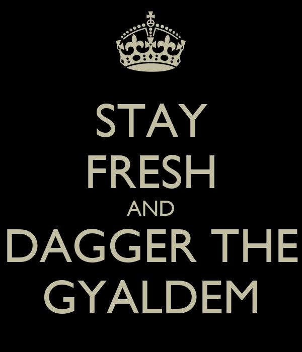 STAY FRESH AND DAGGER THE GYALDEM