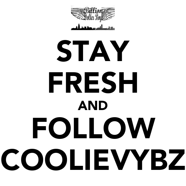 STAY FRESH AND FOLLOW COOLIEVYBZ