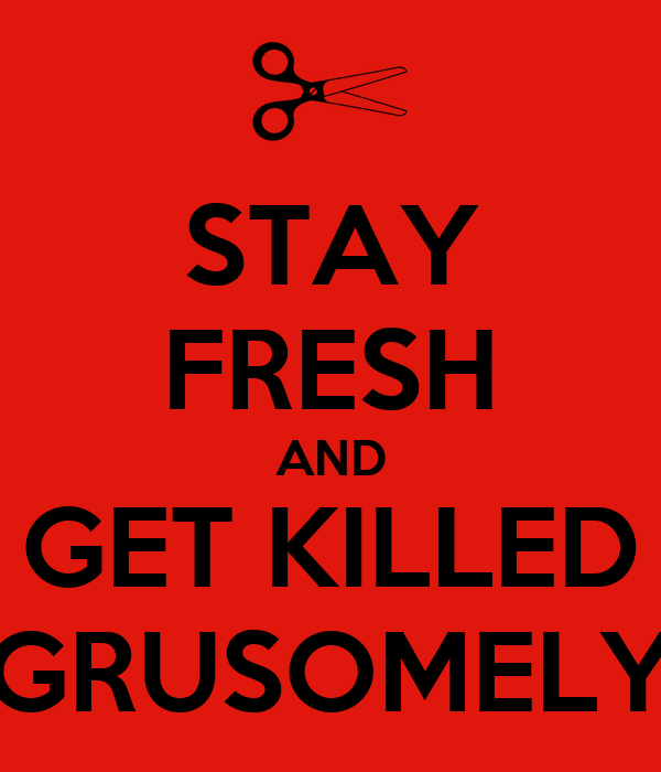 STAY FRESH AND GET KILLED GRUSOMELY