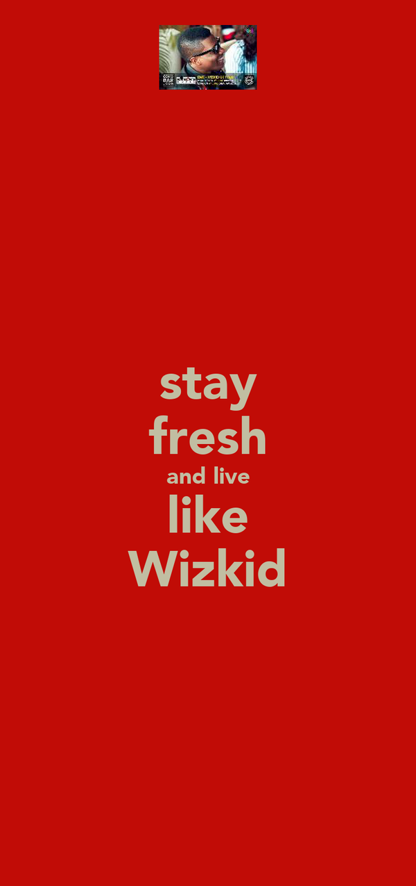 stay fresh and live like Wizkid