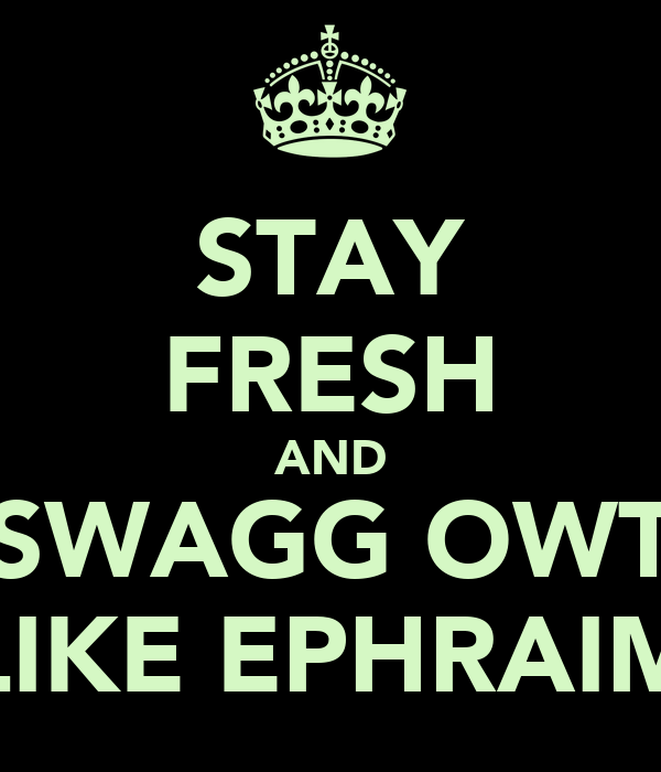 STAY FRESH AND SWAGG OWT LIKE EPHRAIM