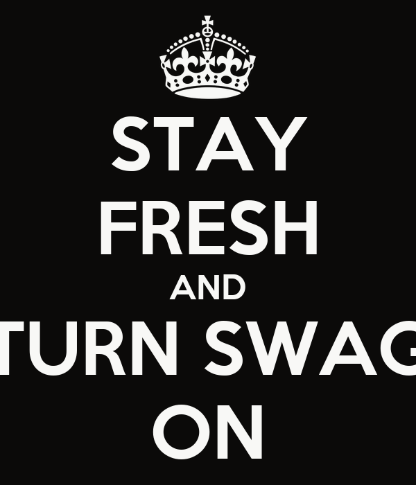STAY FRESH AND TURN SWAG ON