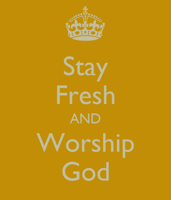 Stay Fresh AND Worship God
