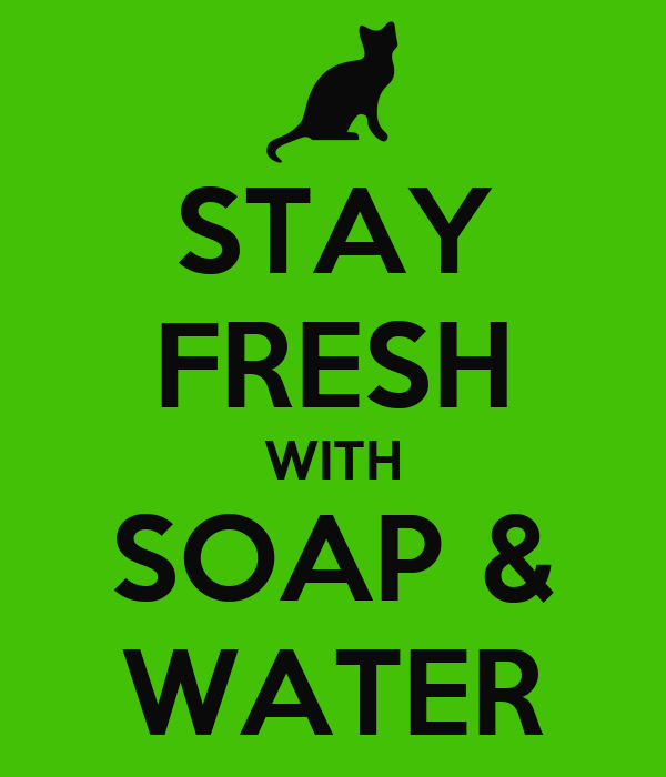 STAY FRESH WITH SOAP & WATER