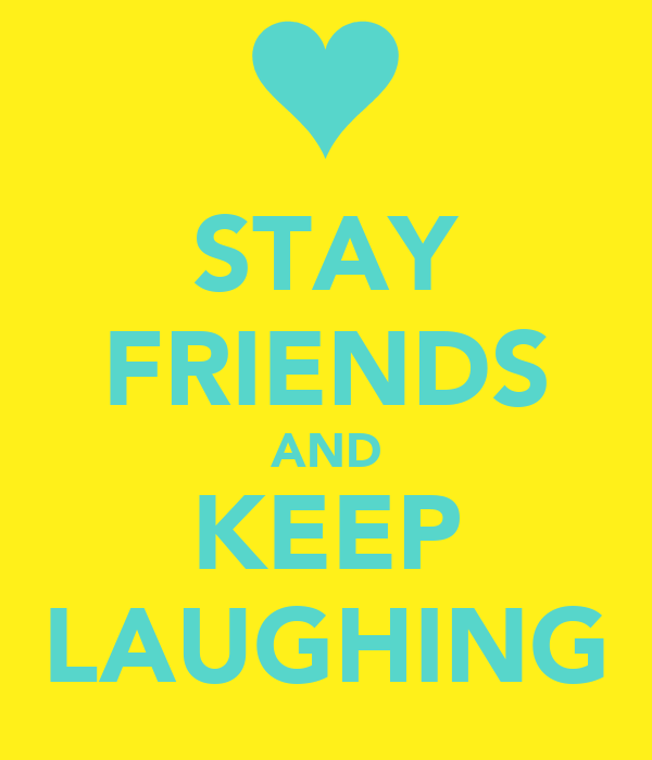 STAY FRIENDS AND KEEP LAUGHING