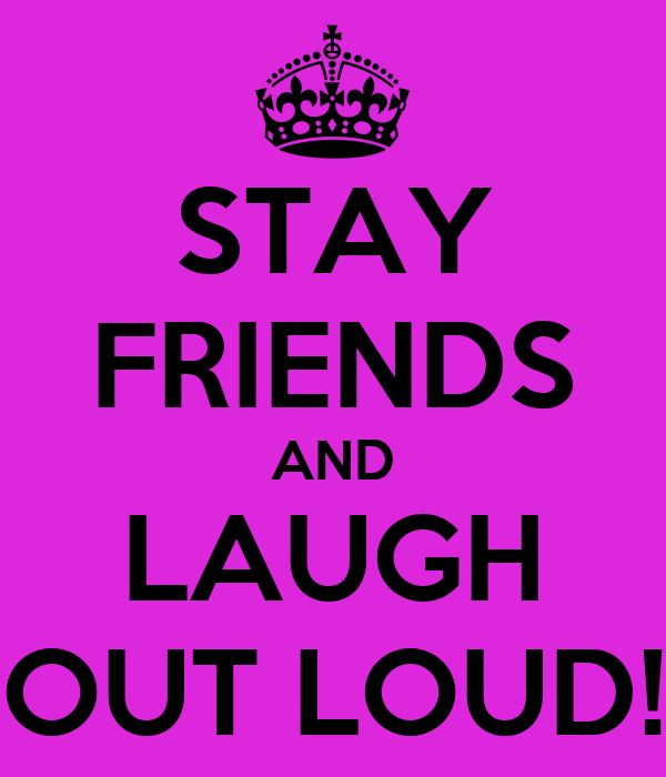 STAY FRIENDS AND LAUGH OUT LOUD!