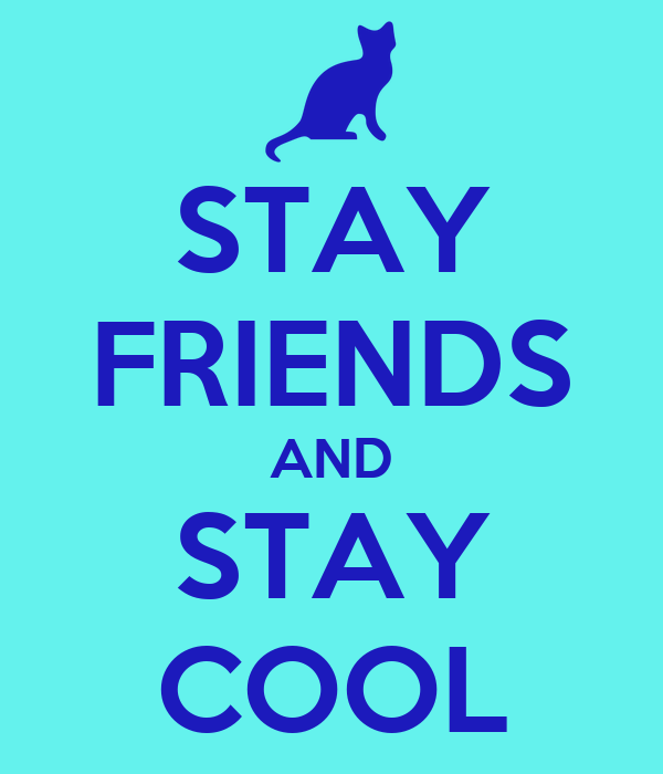 STAY FRIENDS AND STAY COOL